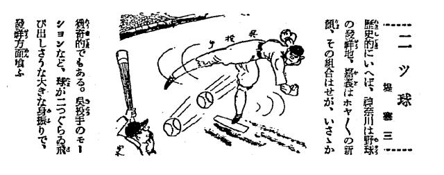 兩個球 就歷史來說,神奈川是野球的發祥地,嘉義是剛出爐的新面孔,這個組合稍稍令人好奇。吳〔明捷〕投手的動作等等,球像兩個球一樣飛過來,這樣的大架勢讓發祥陣營驚慌失措。(《東京朝日新聞》,1931年8月16日,第三版;同日《大阪朝日新聞》也放了這張漫畫。)